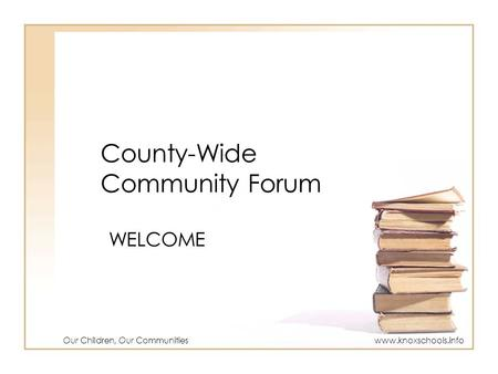 County-Wide Community Forum WELCOME Our Children, Our Communitieswww.knoxschools.info.