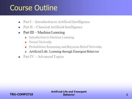 TRU-COMP3710 Artificial Life and Emergent Behavior1 Course Outline Part I – Introduction to Artificial Intelligence Part II – Classical Artificial Intelligence.
