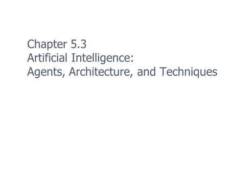 Chapter 5.3 Artificial Intelligence: Agents, Architecture, and Techniques.
