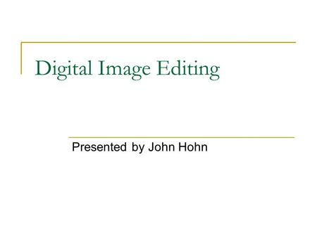 Digital Image Editing Presented by John Hohn. File Formats JPEG – Joint Photographic Experts Group PNP – Portable Network Graphics GIF – Graphic Interchange.