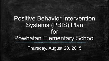 Positive Behavior Intervention Systems (PBIS) Plan for Powhatan Elementary School Thursday, August 20, 2015.