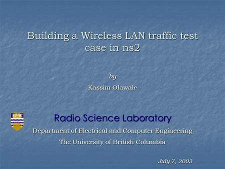 July 7, 2003 Building a Wireless LAN traffic test case in ns2 Radio Science Laboratory Department of Electrical and Computer Engineering The University.