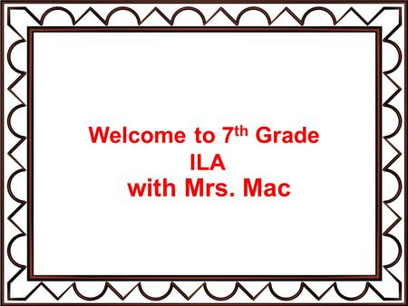 Welcome to 7 th Grade ILA with Mrs. Mac. About Me Married to Allen McKemie for 37 years with two children: William, age 28 Meredith, age 23 Granddaughter.