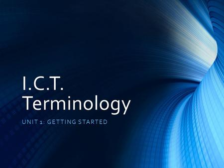 I.C.T. Terminology UNIT 1: GETTING STARTED. Announcement The content of the presentation contains many terms. You should make a note of any terms appear.
