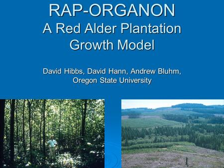 RAP-ORGANON A Red Alder Plantation Growth Model David Hibbs, David Hann, Andrew Bluhm, Oregon State University.