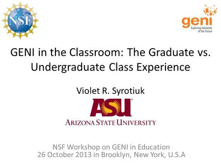 GENI in the Classroom: The Graduate vs. Undergraduate Class Experience Violet R. Syrotiuk NSF Workshop on GENI in Education 26 October 2013 in Brooklyn,