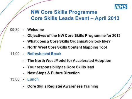 NW Core Skills Programme Core Skills Leads Event – April 2013 09:30 - Welcome - Objectives of the NW Core Skills Programme for 2013 - What does a Core.