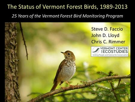 The Status of Vermont Forest Birds, 1989-2013 25 Years of the Vermont Forest Bird Monitoring Program Steve D. Faccio John D. Lloyd Chris C. Rimmer.