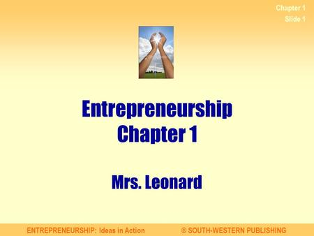 ENTREPRENEURSHIP: Ideas in Action© SOUTH-WESTERN PUBLISHING Chapter 1 Slide 1 Entrepreneurship Chapter 1 Mrs. Leonard.