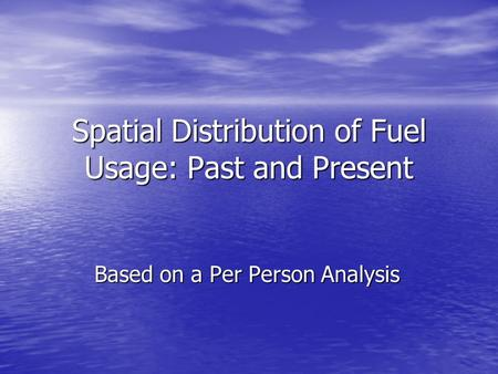 Spatial Distribution of Fuel Usage: Past and Present Based on a Per Person Analysis.