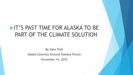  IT'S PAST TIME FOR ALASKA TO BE PART OF THE CLIMATE SOLUTION By Kate Troll Alaska Common Ground Climate Forum November 14, 2015.
