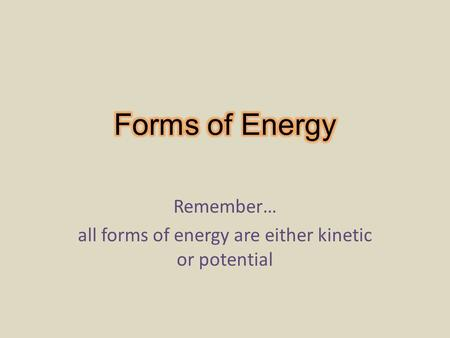 Remember… all forms of energy are either kinetic or potential.