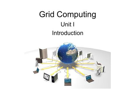 Grid Computing Unit I Introduction. Information anytime anywhere!!! support computation across administrative domains Generally  virtualizing computing.