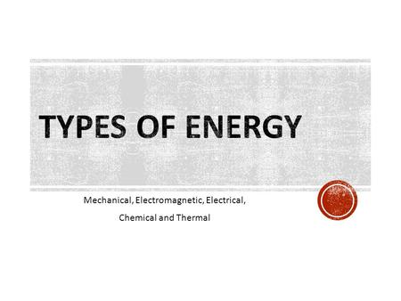 Mechanical, Electromagnetic, Electrical, Chemical and Thermal.