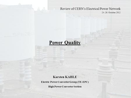 Power Quality Karsten KAHLE Electric Power Converter Group (TE-EPC) High Power Converter Section Review of CERN's Electrical Power Network 24.-26. October.