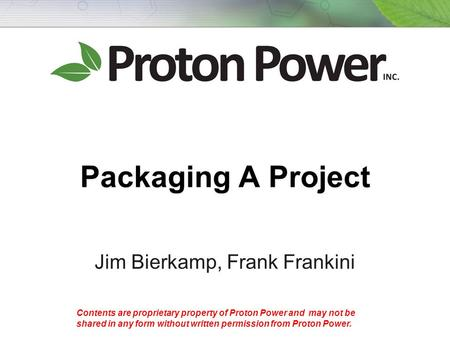 Contents are proprietary property of Proton Power and may not be shared in any form without written permission from Proton Power. Packaging A Project Jim.