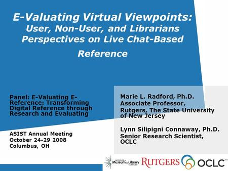 E-Valuating Virtual Viewpoints: User, Non-User, and Librarians Perspectives on Live Chat-Based Reference Marie L. Radford, Ph.D. Associate Professor, Rutgers,