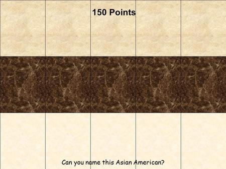 150 Points Can you name this Asian American?. 140 Points This Asian American is a male.