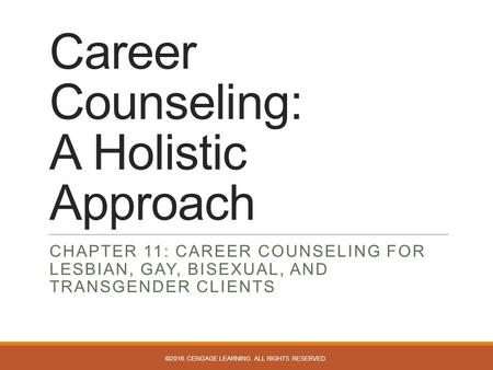 Career Counseling: A Holistic Approach CHAPTER 11: CAREER COUNSELING FOR LESBIAN, GAY, BISEXUAL, AND TRANSGENDER CLIENTS ©2016. CENGAGE LEARNING. ALL RIGHTS.