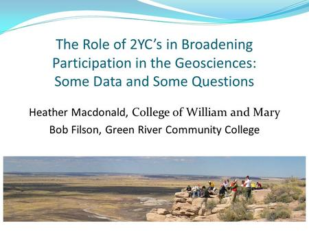 The Role of 2YC's in Broadening Participation in the Geosciences: Some Data and Some Questions Heather Macdonald, College of William and Mary Bob Filson,
