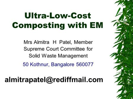 Ultra-Low-Cost Composting with EM Mrs Almitra H Patel, Member Supreme Court Committee for Solid Waste Management 50 Kothnur, Bangalore 560077