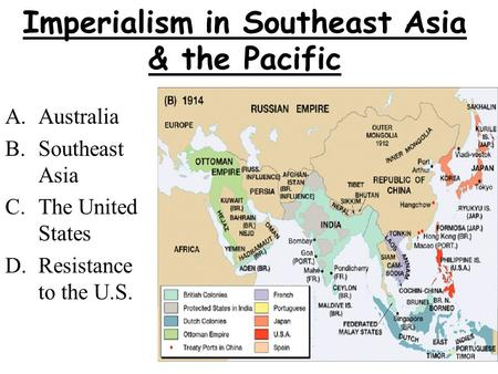 Imperialism in Southeast Asia & the Pacific A.Australia B.Southeast Asia C.The United States D.Resistance to the U.S.