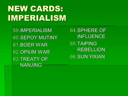 NEW CARDS: IMPERIALISM 59.IMPERIALISM 60.SEPOY MUTINY 61.BOER WAR 62.OPIUM WAR 63.TREATY OF NANJING 64.SPHERE OF INFLUENCE 65.TAIPING REBELLION 66.SUN.