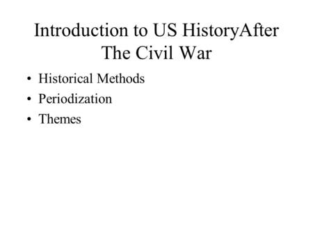 Introduction to US HistoryAfter The Civil War Historical Methods Periodization Themes.