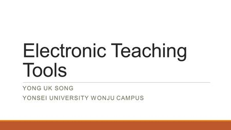 Electronic Teaching Tools YONG UK SONG YONSEI UNIVERSITY WONJU CAMPUS.