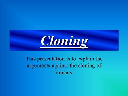 Cloning This presentation is to explain the arguments against the cloning of humans.
