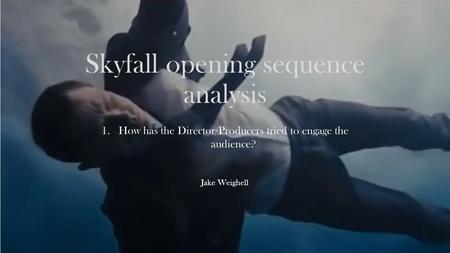 Skyfall opening sequence analysis 1.How has the Director/Producers tried to engage the audience? Jake Weighell.