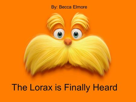 The Lorax is Finally Heard By: Becca Elmore. The Lorax found the very last seed and he was very pleased.