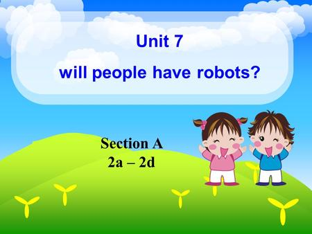 Unit 7 will people have robots? Section A 2a – 2d.