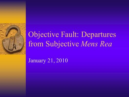 Objective Fault: Departures from Subjective Mens Rea January 21, 2010.