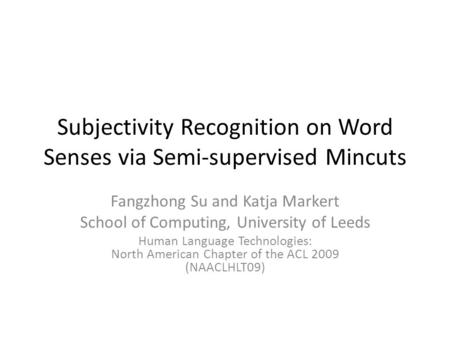 Subjectivity Recognition on Word Senses via Semi-supervised Mincuts Fangzhong Su and Katja Markert School of Computing, University of Leeds Human Language.
