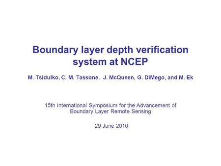 Boundary layer depth verification system at NCEP M. Tsidulko, C. M. Tassone, J. McQueen, G. DiMego, and M. Ek 15th International Symposium for the Advancement.