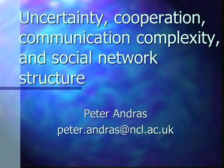 Uncertainty, cooperation, communication complexity, and social network structure Peter Andras