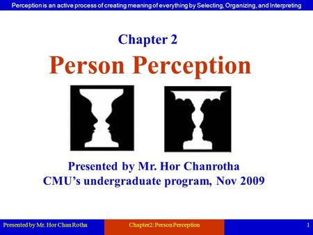 Presented by Mr. Hor Chan RothaChapter2: Person Perception1 Person Perception Presented by Mr. Hor Chanrotha CMU's undergraduate program, Nov 2009 Chapter.