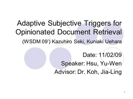 1 Adaptive Subjective Triggers for Opinionated Document Retrieval (WSDM 09') Kazuhiro Seki, Kuniaki Uehara Date: 11/02/09 Speaker: Hsu, Yu-Wen Advisor: