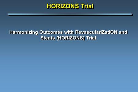 Harmonizing Outcomes with RevascularIZatiON and Stents (HORIZONS) Trial HORIZONS Trial.