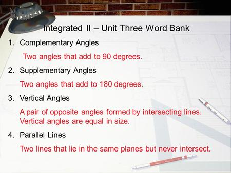 Integrated II – Unit Three Word Bank 1.Complementary Angles Two angles that add to 90 degrees. 2.Supplementary Angles Two angles that add to 180 degrees.