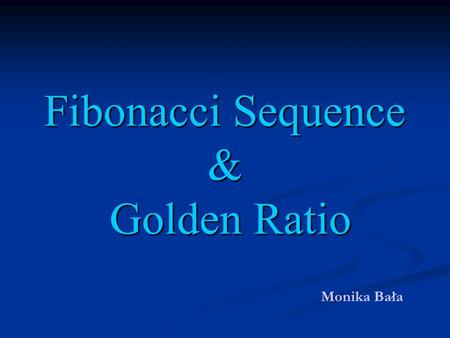 Fibonacci Sequence & Golden Ratio Monika Bała. PLAN OF THE PRESENTATION: Definition of the Fibonacci Sequence and its properties Definition of the Fibonacci.