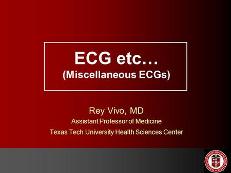 ECG etc… (Miscellaneous ECGs) Rey Vivo, MD Assistant Professor of Medicine Texas Tech University Health Sciences Center.
