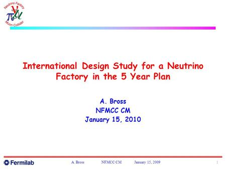 International Design Study for a Neutrino Factory in the 5 Year Plan A. Bross NFMCC CM January 15, 2010 1A. Bross NFMCC CM January 15, 2009.
