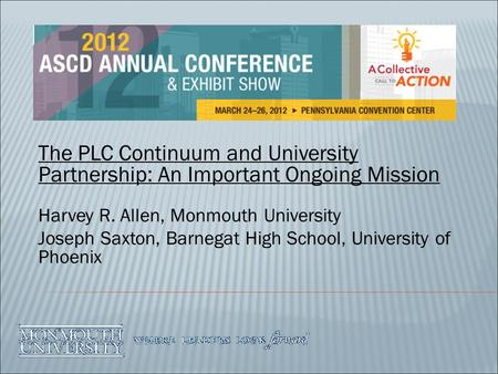 The PLC Continuum and University Partnership: An Important Ongoing Mission Harvey R. Allen, Monmouth University Joseph Saxton, Barnegat High School, University.