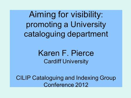 Aiming for visibility : promoting a University cataloguing department Karen F. Pierce Cardiff University CILIP Cataloguing and Indexing Group Conference.
