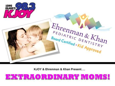 KJOY & Ehrenman & Khan Present….. In the weeks leading up to Mother's Day…KJOY & their friends Drs. Ehrenman & Khan want to Salute the Mom's that make.