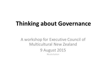 Thinking about Governance A workshop for Executive Council of Multicultural New Zealand 9 August 2015 Nicola Sutton.