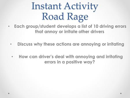 Instant Activity Road Rage Each group/student develops a list of 10 driving errors that annoy or irritate other drivers Discuss why these actions are annoying.
