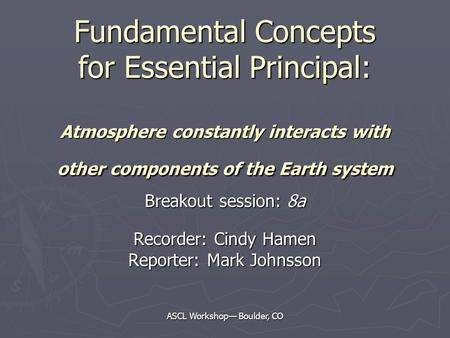 ASCL Workshop— Boulder, CO Fundamental Concepts for Essential Principal: Atmosphere constantly interacts with other components of the Earth system Breakout.